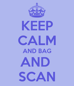 Poster: KEEP CALM AND BAG AND  SCAN