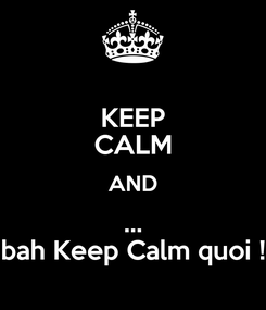 Poster: KEEP CALM AND ... bah Keep Calm quoi !