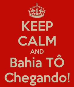 Poster: KEEP CALM AND Bahia TÔ Chegando!