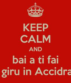 Poster: KEEP CALM AND bai a ti fai u giru in Accidrau