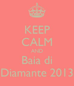 Poster: KEEP CALM AND Baia di Diamante 2013