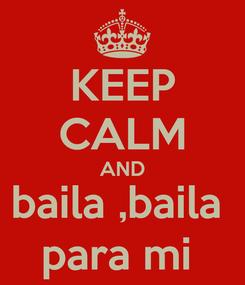 Poster: KEEP CALM AND baila ,baila  para mi