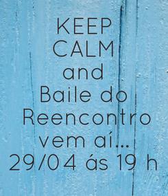 Poster: KEEP CALM and Baile do  Reencontro vem aí... 29/04 ás 19 h