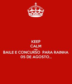 Poster: KEEP CALM AND BAILE E CONCURSO  PARA RAINHA 05 DE AGOSTO...