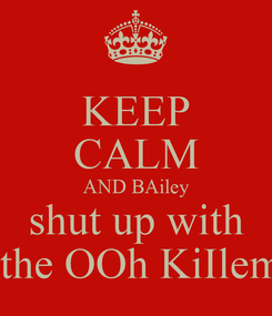 Poster: KEEP CALM AND BAiley shut up with  the OOh KiIlem