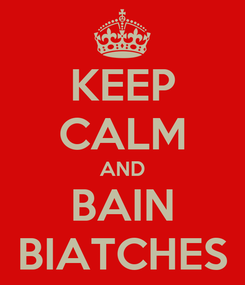 Poster: KEEP CALM AND BAIN BIATCHES
