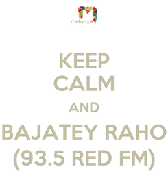 Poster: KEEP CALM AND BAJATEY RAHO (93.5 RED FM)