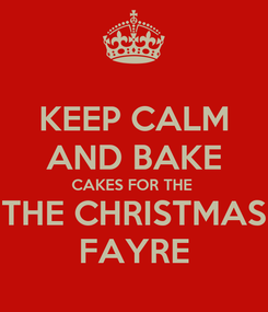 Poster: KEEP CALM AND BAKE CAKES FOR THE  THE CHRISTMAS FAYRE