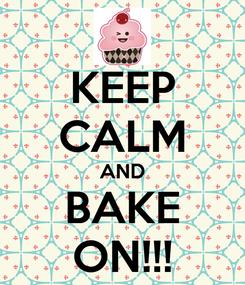 Poster: KEEP CALM AND BAKE ON!!!