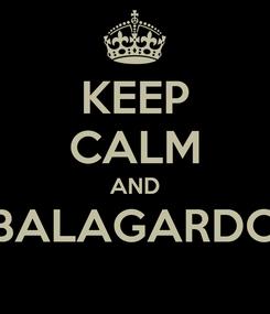 Poster: KEEP CALM AND BALAGARDO