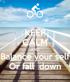 Poster: KEEP CALM AND Balance your self Or fall  down