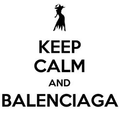 Poster: KEEP CALM AND BALENCIAGA