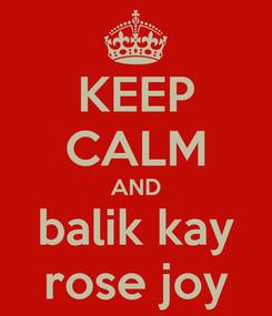 Poster: KEEP CALM AND balik kay rose joy