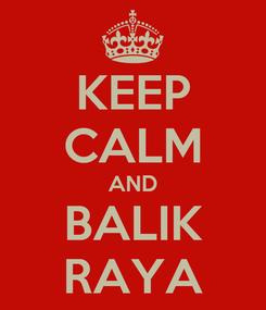 Poster: KEEP CALM AND BALIK RAYA