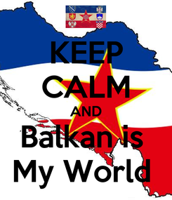 Poster: KEEP CALM AND Balkan is  My World