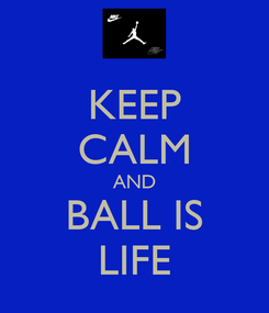 Poster: KEEP CALM AND BALL IS LIFE
