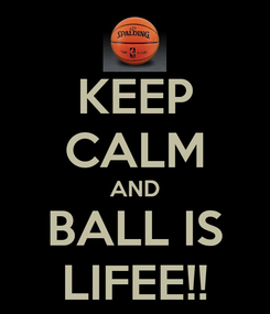 Poster: KEEP CALM AND BALL IS LIFEE!!