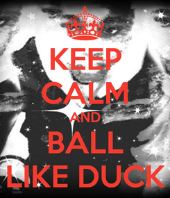 Poster: KEEP CALM AND BALL LIKE DUCK