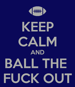 Poster: KEEP CALM AND BALL THE  FUCK OUT