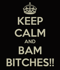 Poster: KEEP CALM AND BAM BITCHES!!