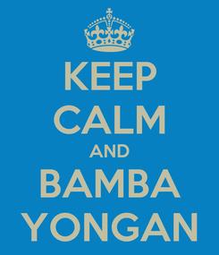 Poster: KEEP CALM AND BAMBA YONGAN