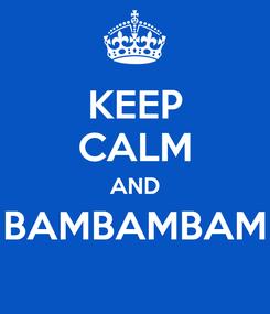 Poster: KEEP CALM AND BAMBAMBAM
