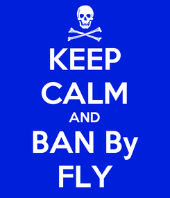 Poster: KEEP CALM AND BAN By FLY