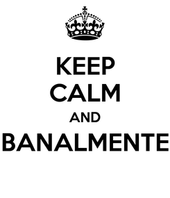 Poster: KEEP CALM AND BANALMENTE