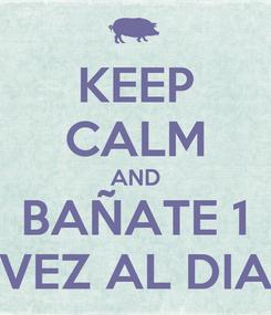Poster: KEEP CALM AND BAÑATE 1 VEZ AL DIA