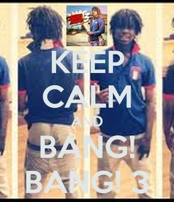 Poster: KEEP CALM AND BANG! BANG! 3