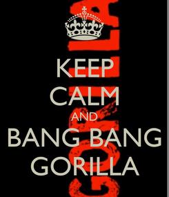 Poster: KEEP CALM AND BANG BANG GORILLA