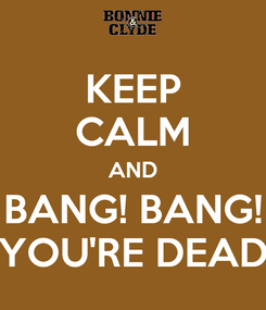 Poster: KEEP CALM AND BANG! BANG! YOU'RE DEAD