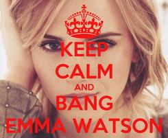 Poster: KEEP CALM AND BANG EMMA WATSON