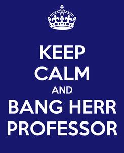 Poster: KEEP CALM AND BANG HERR PROFESSOR