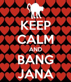 Poster: KEEP CALM AND BANG JANA