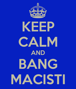 Poster: KEEP CALM AND BANG MACISTI
