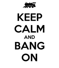 Poster: KEEP CALM AND BANG ON