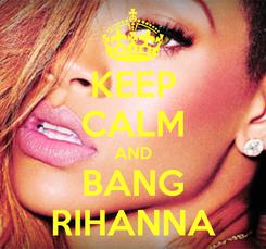 Poster: KEEP CALM AND BANG RIHANNA
