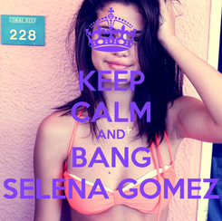 Poster: KEEP CALM AND BANG SELENA GOMEZ