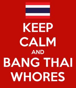 Poster: KEEP CALM AND BANG THAI WHORES