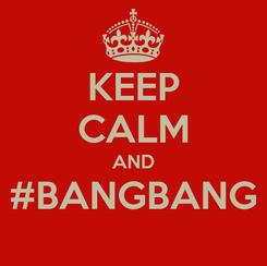 Poster: KEEP CALM AND #BANGBANG