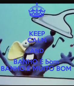 Poster: KEEP CALM AND BANHO É bom  BANHO É MUITO BOM