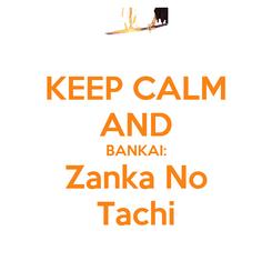 Poster: KEEP CALM AND BANKAI: Zanka No Tachi