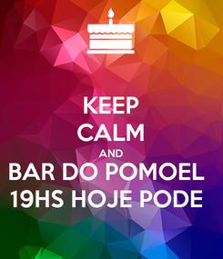 Poster: KEEP CALM AND BAR DO POMOEL  19HS HOJE PODE