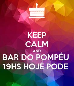 Poster: KEEP CALM AND BAR DO POMPÉU  19HS HOJE PODE