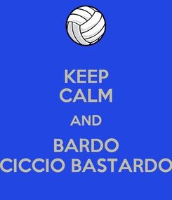 Poster: KEEP CALM AND BARDO CICCIO BASTARDO