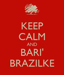Poster: KEEP CALM AND BARI' BRAZILKE