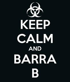 Poster: KEEP CALM AND BARRA B