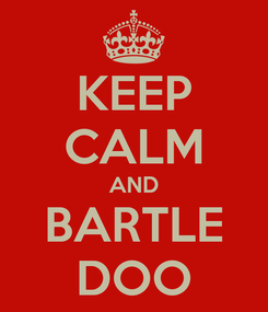 Poster: KEEP CALM AND BARTLE DOO