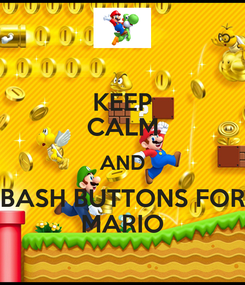 Poster: KEEP CALM AND BASH BUTTONS FOR MARIO